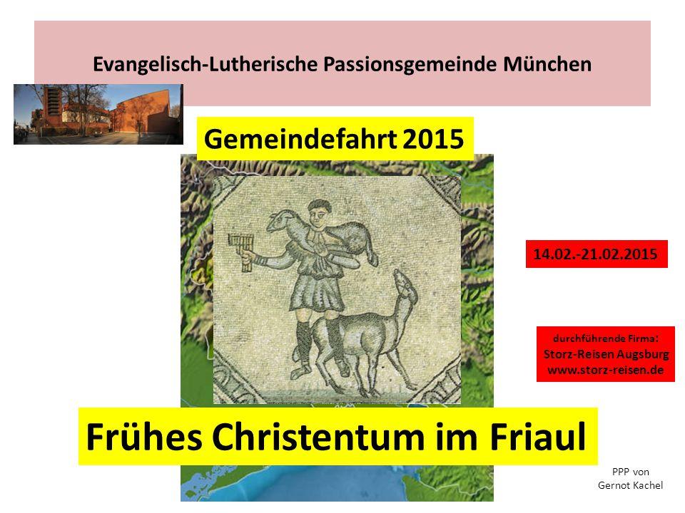 Evangelisch-Lutherische Passionsgemeinde München Frühes Christentum im Friaul 14.02.-21.02.2015 durchführende Firma : Storz-Reisen Augsburg www.storz-