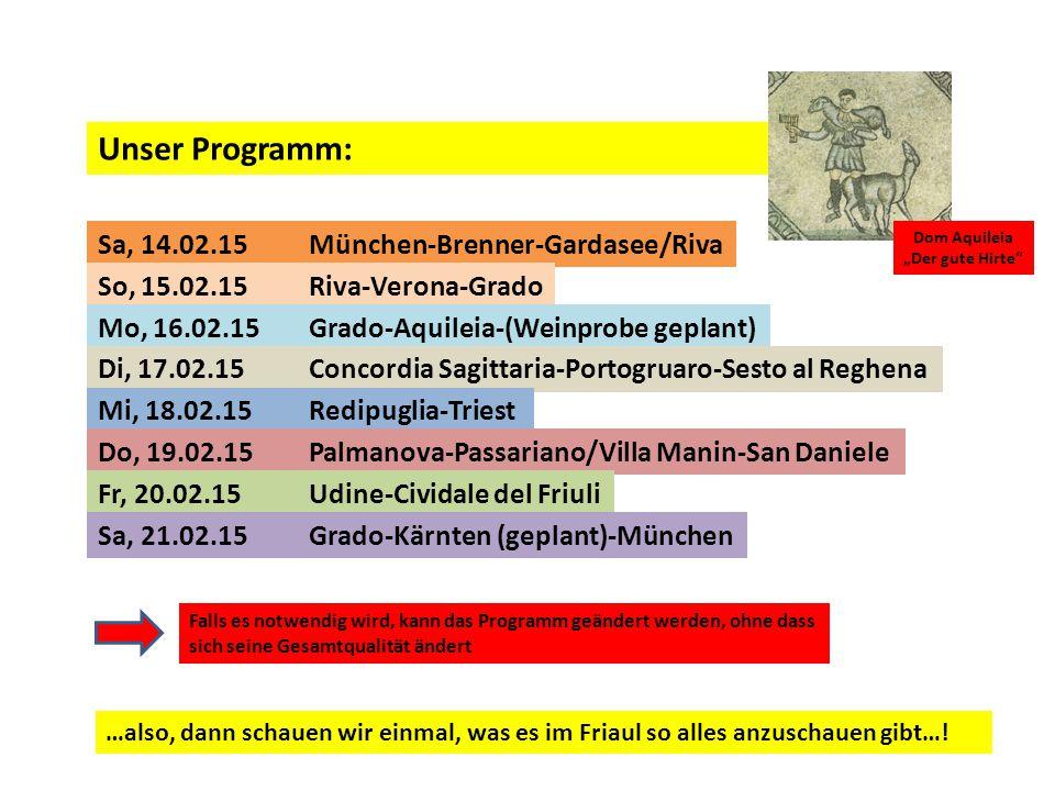 """Unser Programm: Sa, 14.02.15München-Brenner-Gardasee/Riva So, 15.02.15Riva-Verona-Grado Mo, 16.02.15Grado-Aquileia-(Weinprobe geplant) Di, 17.02.15Concordia Sagittaria-Portogruaro-Sesto al Reghena Mi, 18.02.15Redipuglia-Triest Do, 19.02.15Palmanova-Passariano/Villa Manin-San Daniele Fr, 20.02.15Udine-Cividale del Friuli Sa, 21.02.15Grado-Kärnten (geplant)-München Dom Aquileia """"Der gute Hirte Falls es notwendig wird, kann das Programm geändert werden, ohne dass sich seine Gesamtqualität ändert …also, dann schauen wir einmal, was es im Friaul so alles anzuschauen gibt…!"""
