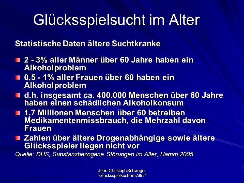 Jean-Christoph Schwager Glücksspielsucht im Alter Glücksspielsucht im Alter Statistische Daten ältere Suchtkranke 2 - 3% aller Männer über 60 Jahre haben ein Alkoholproblem 0,5 - 1% aller Frauen über 60 haben ein Alkoholproblem d.h.
