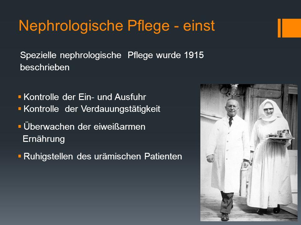 Nephrologische Pflege - einst Spezielle nephrologische Pflege wurde 1915 beschrieben  Kontrolle der Ein- und Ausfuhr  Kontrolle der Verdauungstätigkeit  Überwachen der eiweißarmen Ernährung  Ruhigstellen des urämischen Patienten