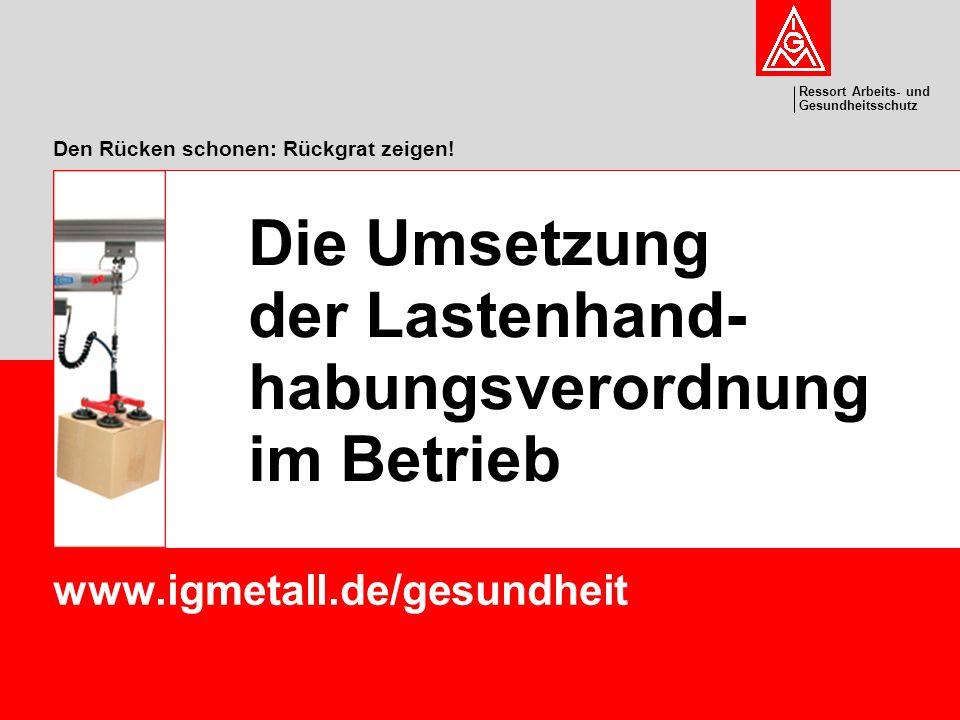 Ressort Arbeits- und Gesundheitsschutz Den Rücken schonen: Rückgrat zeigen! www.igmetall.de/gesundheit Die Umsetzung der Lastenhand- habungsverordnung