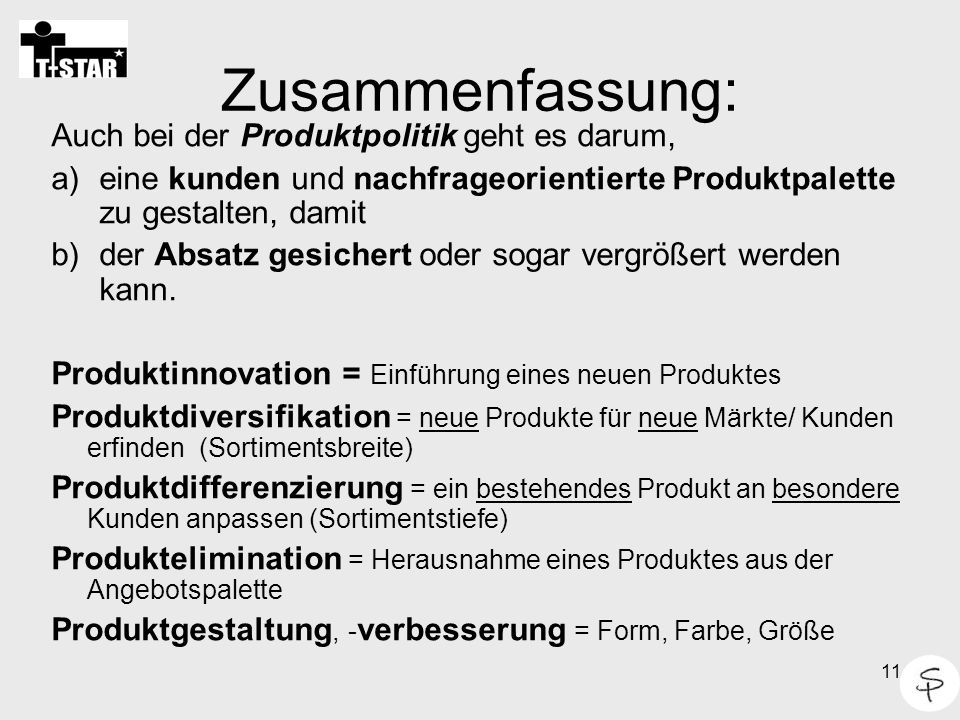 11 Zusammenfassung: Auch bei der Produktpolitik geht es darum, a)eine kunden und nachfrageorientierte Produktpalette zu gestalten, damit b)der Absatz gesichert oder sogar vergrößert werden kann.