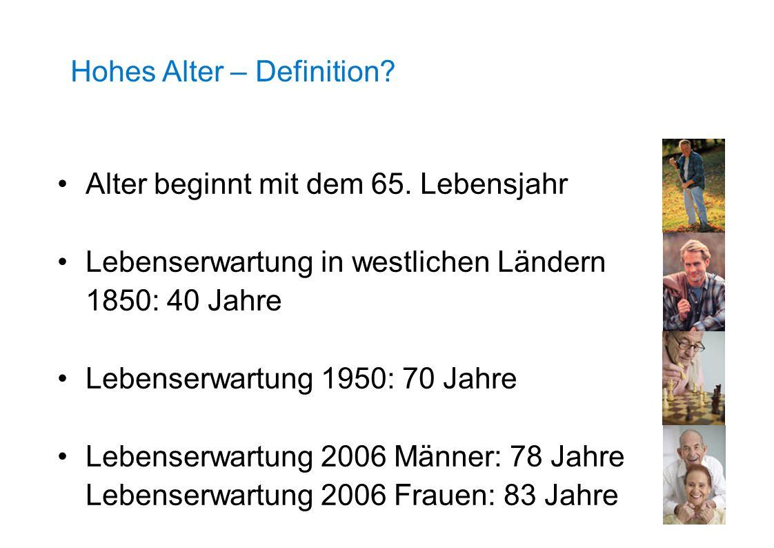 Hohes Alter – Definition? Alter beginnt mit dem 65. Lebensjahr Lebenserwartung in westlichen Ländern 1850: 40 Jahre Lebenserwartung 1950: 70 Jahre Leb