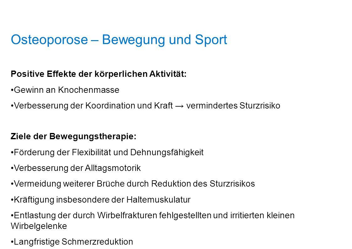 Osteoporose – Bewegung und Sport Positive Effekte der körperlichen Aktivität: Gewinn an Knochenmasse Verbesserung der Koordination und Kraft → vermind