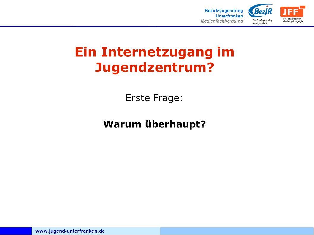 www.jugend-unterfranken.de Bezirksjugendring Unterfranken Medienfachberatung Ein Internetzugang im Jugendzentrum? Erste Frage: Warum überhaupt?