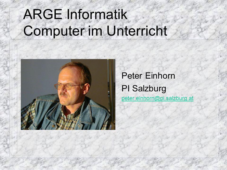 ARGE Informatik Computer im Unterricht Peter Einhorn PI Salzburg peter.einhorn@pi.salzburg.at