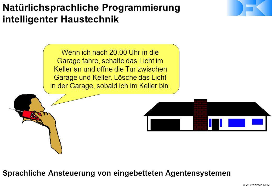 © W. Wahlster, DFKI Natürlichsprachliche Programmierung intelligenter Haustechnik Wenn ich nach 20.00 Uhr in die Garage fahre, schalte das Licht im Ke