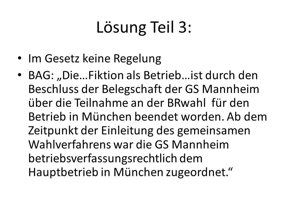 """Lösung Teil 3: Im Gesetz keine Regelung BAG: """"Die…Fiktion als Betrieb…ist durch den Beschluss der Belegschaft der GS Mannheim über die Teilnahme an der BRwahl für den Betrieb in München beendet worden."""