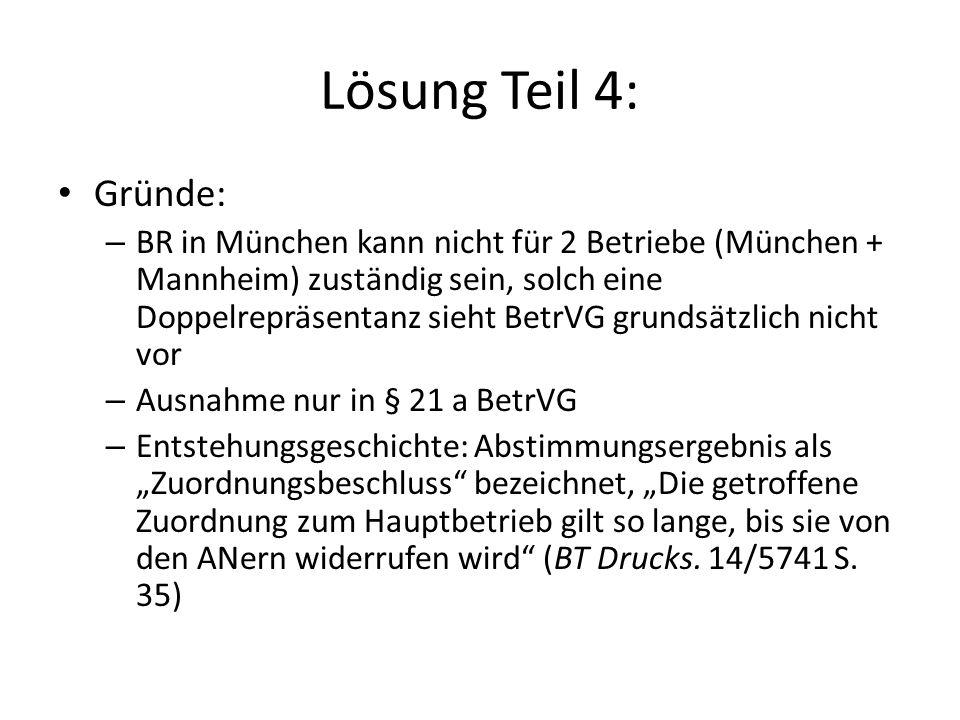 """Lösung Teil 4: Gründe: – BR in München kann nicht für 2 Betriebe (München + Mannheim) zuständig sein, solch eine Doppelrepräsentanz sieht BetrVG grundsätzlich nicht vor – Ausnahme nur in § 21 a BetrVG – Entstehungsgeschichte: Abstimmungsergebnis als """"Zuordnungsbeschluss bezeichnet, """"Die getroffene Zuordnung zum Hauptbetrieb gilt so lange, bis sie von den ANern widerrufen wird (BT Drucks."""