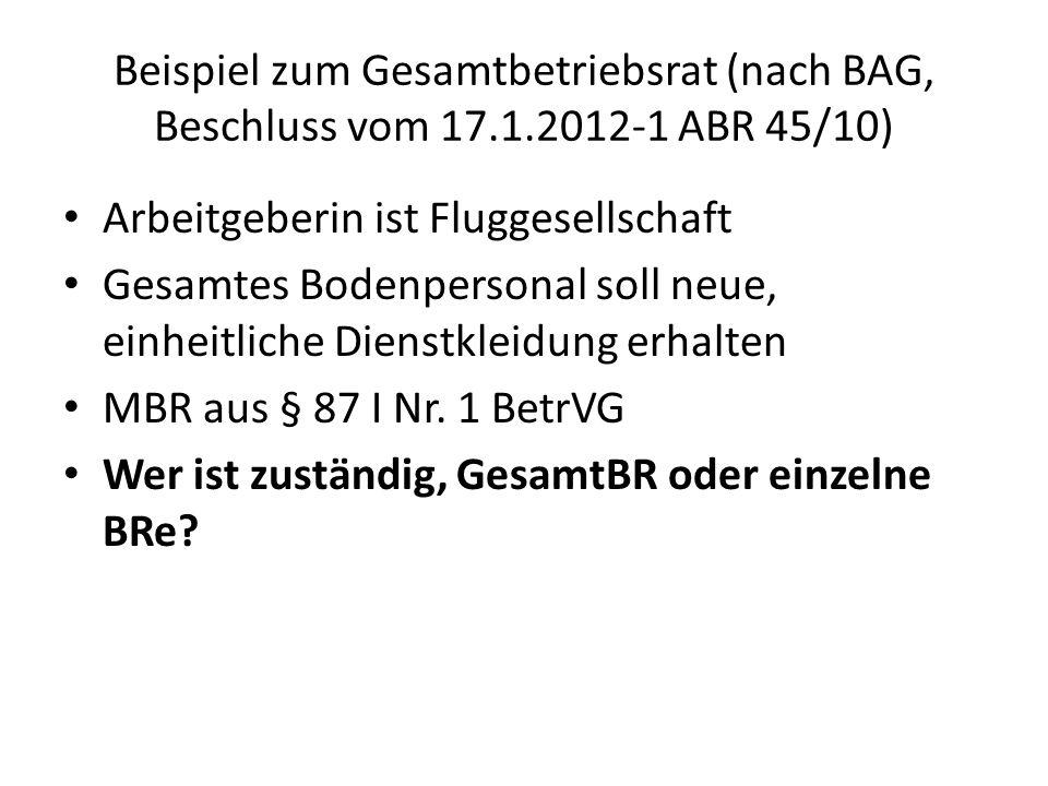 Beispiel zum Gesamtbetriebsrat (nach BAG, Beschluss vom 17.1.2012-1 ABR 45/10) Arbeitgeberin ist Fluggesellschaft Gesamtes Bodenpersonal soll neue, einheitliche Dienstkleidung erhalten MBR aus § 87 I Nr.