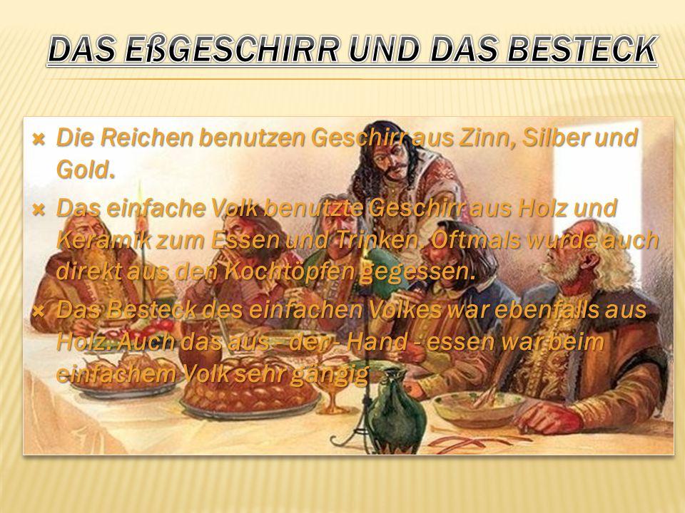  Die Reichen benutzen Geschirr aus Zinn, Silber und Gold.  Das einfache Volk benutzte Geschirr aus Holz und Keramik zum Essen und Trinken. Oftmals w