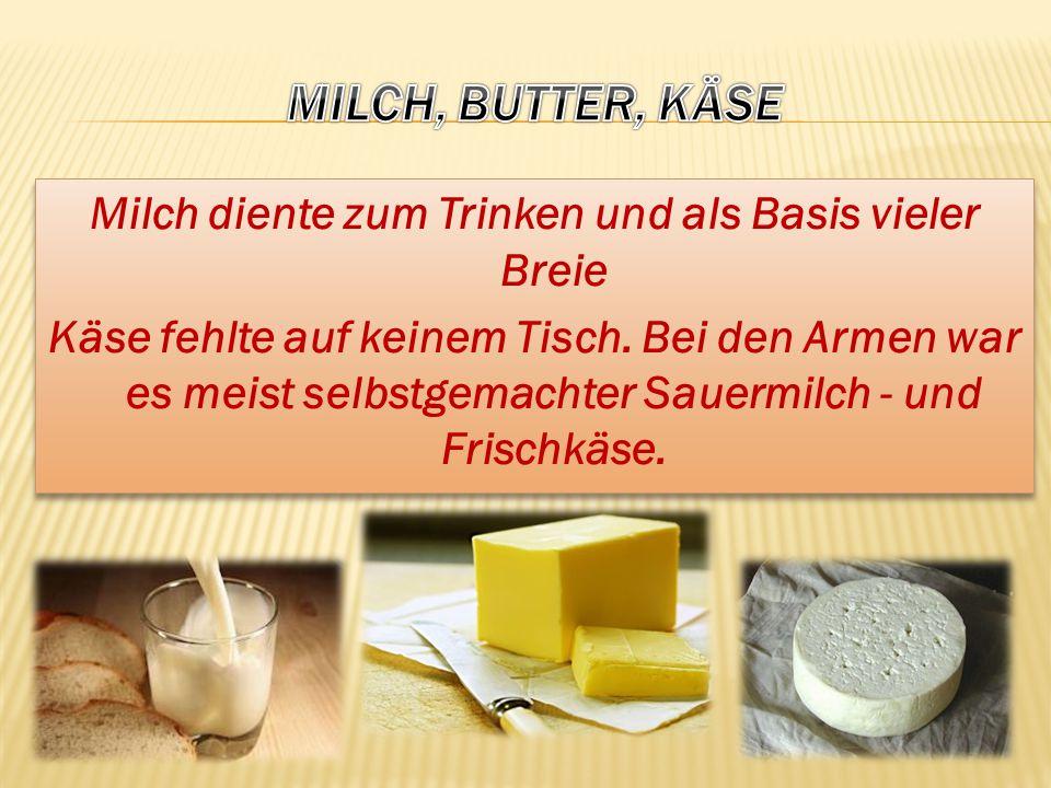 Milch diente zum Trinken und als Basis vieler Breie Käse fehlte auf keinem Tisch. Bei den Armen war es meist selbstgemachter Sauermilch - und Frischkä