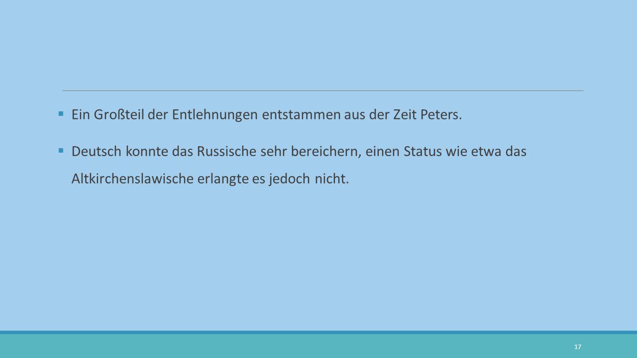 Ein Großteil der Entlehnungen entstammen aus der Zeit Peters.  Deutsch konnte das Russische sehr bereichern, einen Status wie etwa das Altkirchensl
