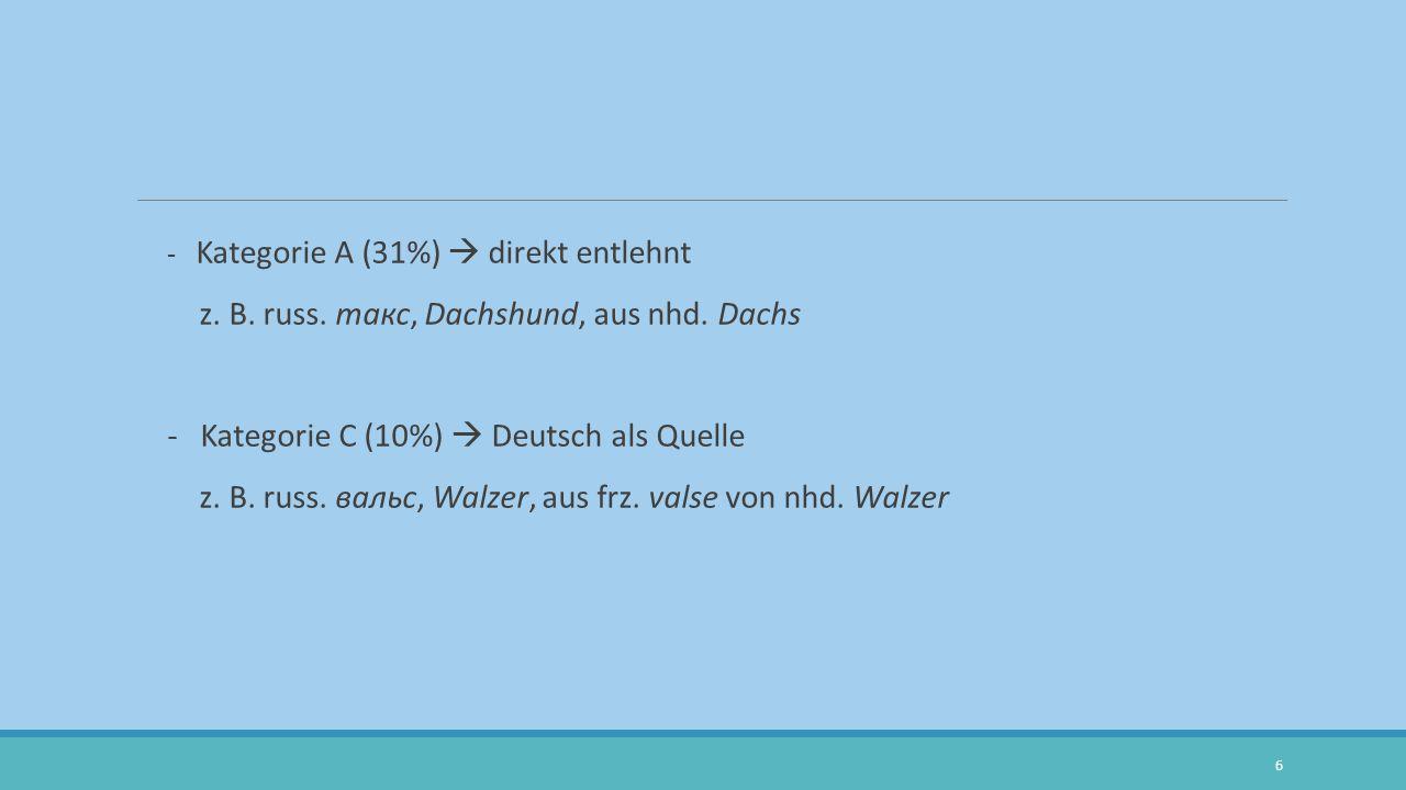 - Kategorie A (31%)  direkt entlehnt z. B. russ. такс, Dachshund, aus nhd. Dachs - Kategorie C (10%)  Deutsch als Quelle z. B. russ. вальс, Walzer,