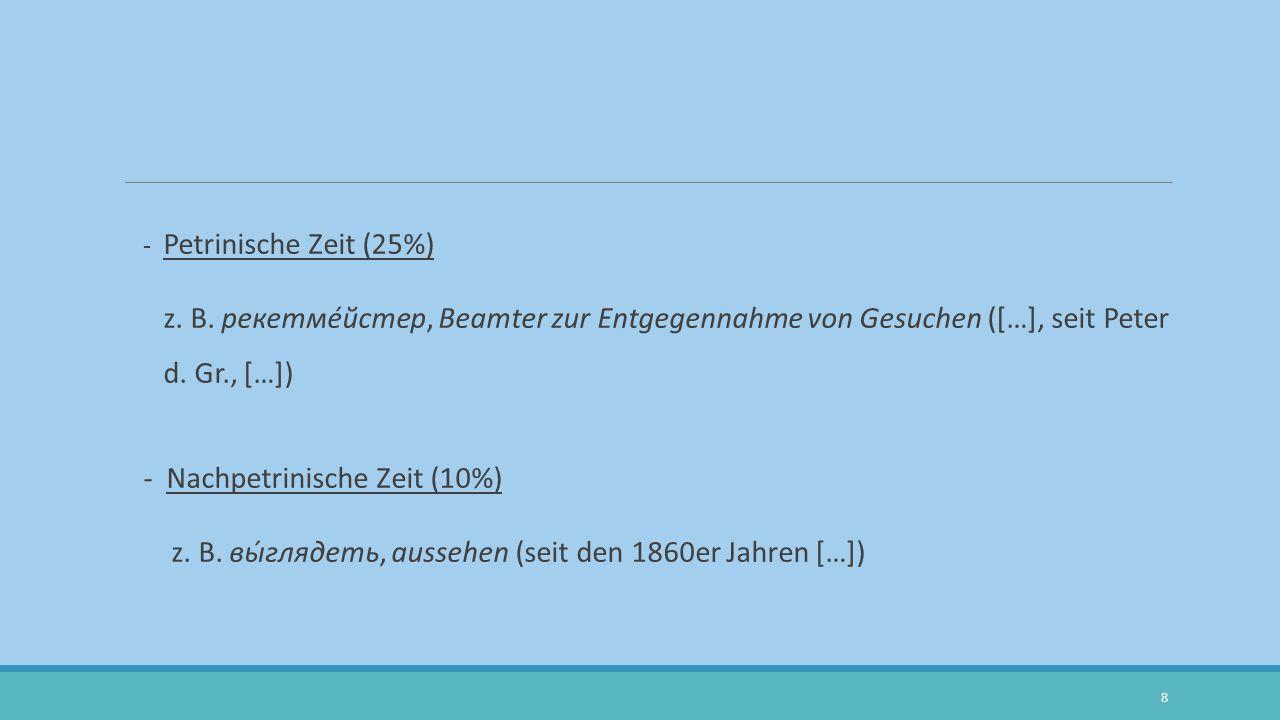 - Petrinische Zeit (25%) z. B. рекетме́йстер, Beamter zur Entgegennahme von Gesuchen ([…], seit Peter d. Gr., […]) - Nachpetrinische Zeit (10%) z. B.