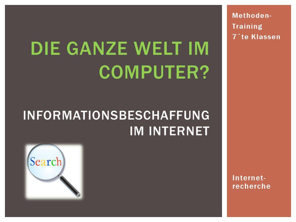 Internet- recherche DIE GANZE WELT IM COMPUTER? INFORMATIONSBESCHAFFUNG IM INTERNET Methoden- Training 7´te Klassen
