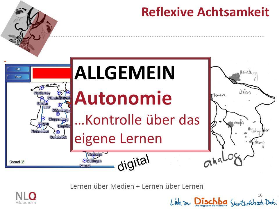 16 Reflexive Achtsamkeit Lernen über Medien + Lernen über Lernen digital ALLGEMEIN Autonomie …Kontrolle über das eigene Lernen