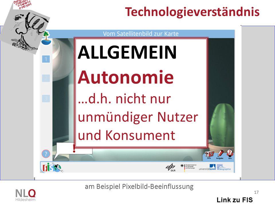 17 Technologieverständnis am Beispiel Pixelbild-Beeinflussung Link zu FIS ALLGEMEIN Autonomie …d.h. nicht nur unmündiger Nutzer und Konsument