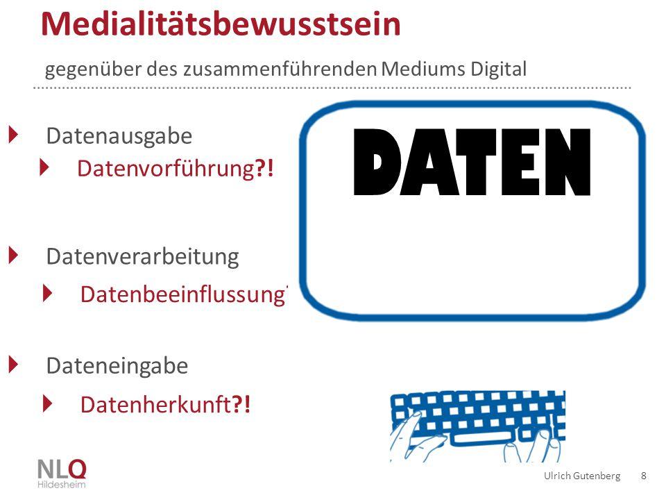  Datenbeeinflussung?! Ulrich Gutenberg 8 Bewusstsein entwickeln gegenüber des zusammenführenden Mediums Digital Medialitätsbewusstsein  Datenausgabe