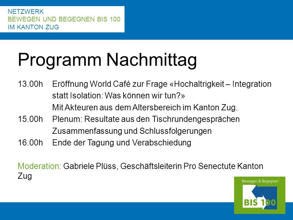 NETZWERK BEWEGEN UND BEGEGNEN BIS 100 IM KANTON ZUG 13.00hEröffnung World Café zur Frage «Hochaltrigkeit – Integration statt Isolation: Was können wir