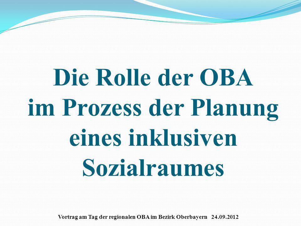 Die Rolle der OBA im Prozess der Planung eines inklusiven Sozialraumes Vortrag am Tag der regionalen OBA im Bezirk Oberbayern 24.09.2012