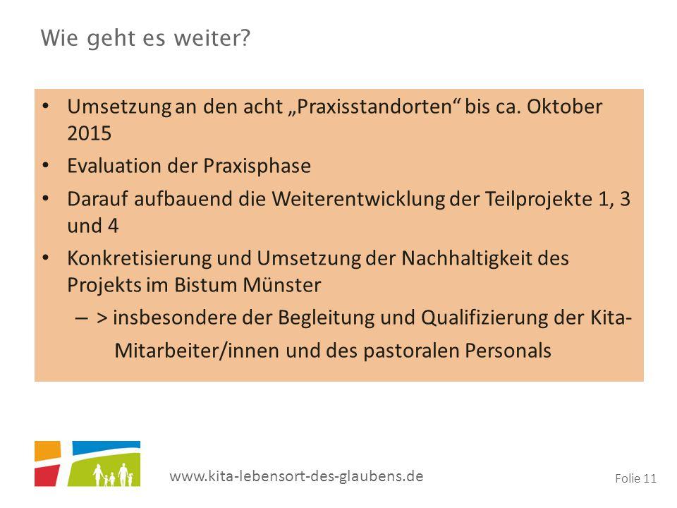 """www.kita-lebensort-des-glaubens.de Folie 11 Wie geht es weiter? Umsetzung an den acht """"Praxisstandorten"""" bis ca. Oktober 2015 Evaluation der Praxispha"""
