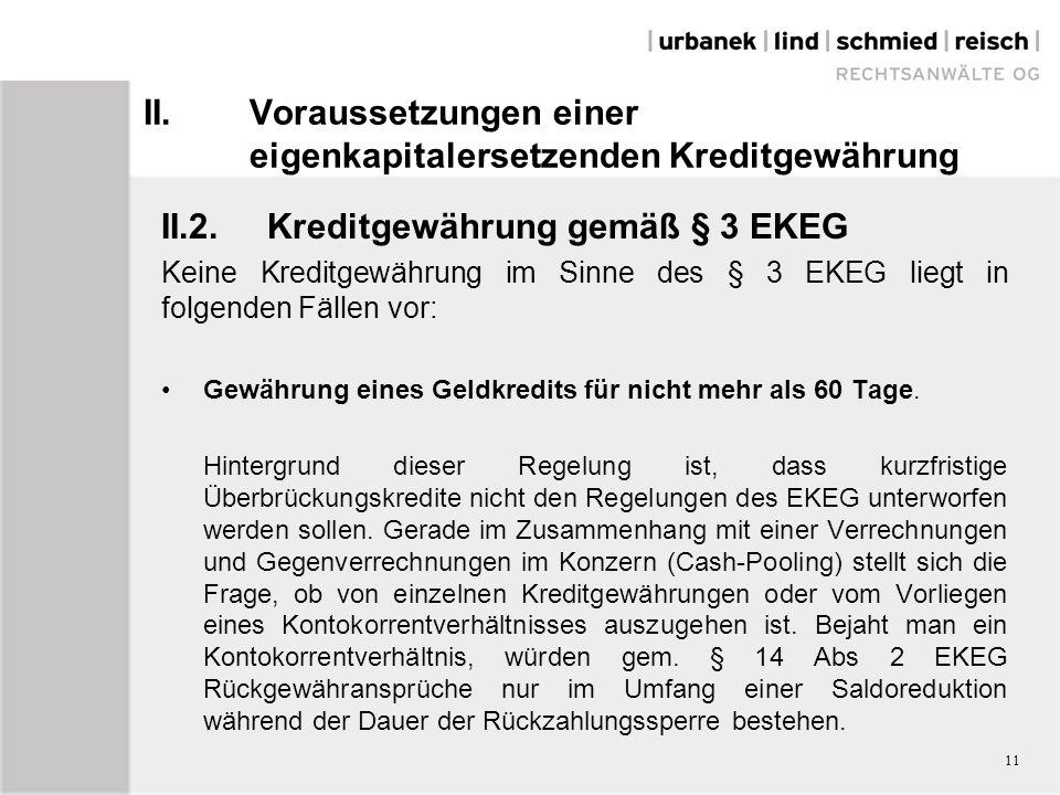 II.Voraussetzungen einer eigenkapitalersetzenden Kreditgewährung II.2.Kreditgewährung gemäß § 3 EKEG Keine Kreditgewährung im Sinne des § 3 EKEG liegt in folgenden Fällen vor: Gewährung eines Geldkredits für nicht mehr als 60 Tage.