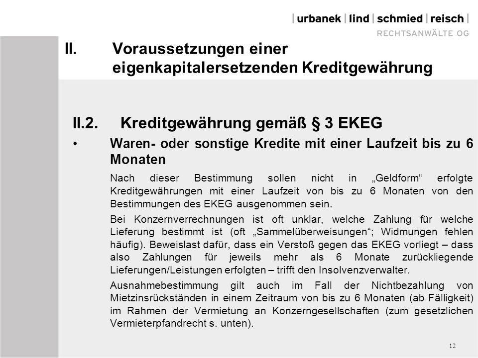 """II.Voraussetzungen einer eigenkapitalersetzenden Kreditgewährung II.2.Kreditgewährung gemäß § 3 EKEG Waren- oder sonstige Kredite mit einer Laufzeit bis zu 6 Monaten Nach dieser Bestimmung sollen nicht in """"Geldform erfolgte Kreditgewährungen mit einer Laufzeit von bis zu 6 Monaten von den Bestimmungen des EKEG ausgenommen sein."""