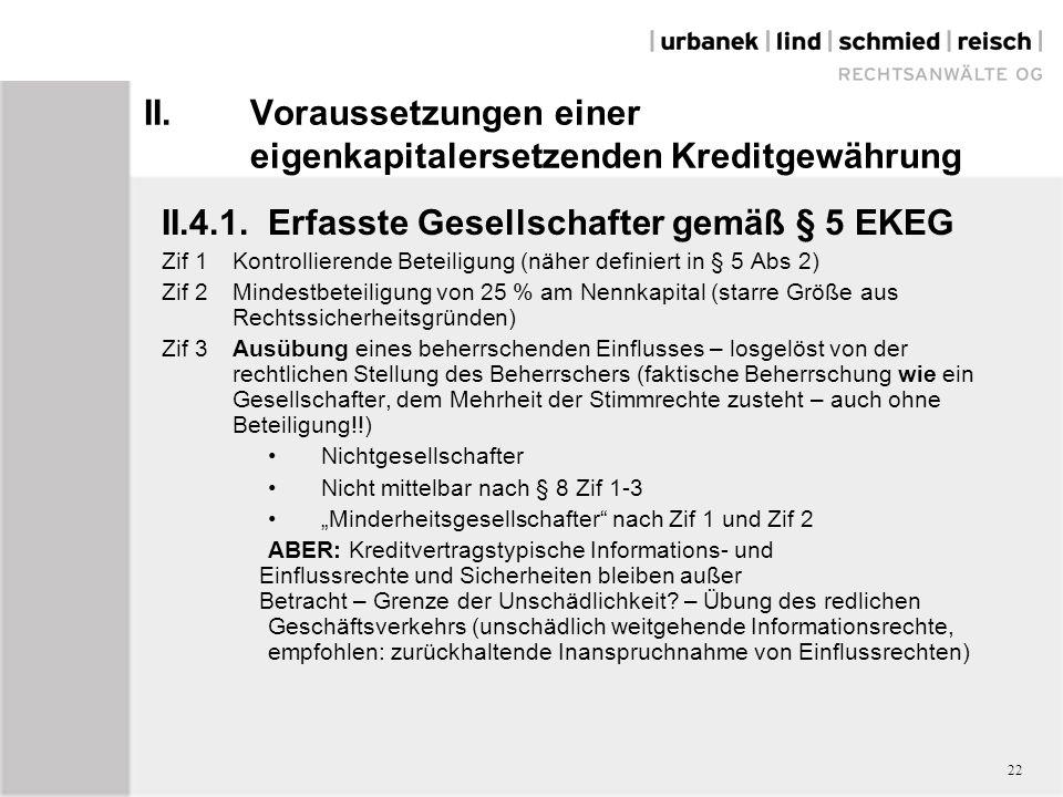 """II.Voraussetzungen einer eigenkapitalersetzenden Kreditgewährung II.4.1.Erfasste Gesellschafter gemäß § 5 EKEG Zif 1Kontrollierende Beteiligung (näher definiert in § 5 Abs 2) Zif 2Mindestbeteiligung von 25 % am Nennkapital (starre Größe aus Rechtssicherheitsgründen) Zif 3Ausübung eines beherrschenden Einflusses – losgelöst von der rechtlichen Stellung des Beherrschers (faktische Beherrschung wie ein Gesellschafter, dem Mehrheit der Stimmrechte zusteht – auch ohne Beteiligung!!) Nichtgesellschafter Nicht mittelbar nach § 8 Zif 1-3 """"Minderheitsgesellschafter nach Zif 1 und Zif 2 ABER: Kreditvertragstypische Informations- und Einflussrechte und Sicherheiten bleiben außer Betracht – Grenze der Unschädlichkeit."""