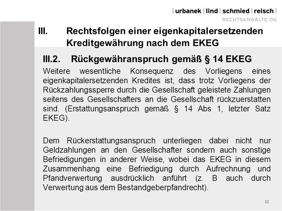 III.Rechtsfolgen einer eigenkapitalersetzenden Kreditgewährung nach dem EKEG III.2.Rückgewähranspruch gemäß § 14 EKEG Weitere wesentliche Konsequenz des Vorliegens eines eigenkapitalersetzenden Kredites ist, dass trotz Vorliegens der Rückzahlungssperre durch die Gesellschaft geleistete Zahlungen seitens des Gesellschafters an die Gesellschaft rückzuerstatten sind.