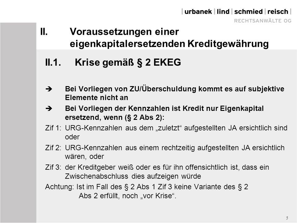 """II.Voraussetzungen einer eigenkapitalersetzenden Kreditgewährung II.1.Krise gemäß § 2 EKEG  Bei Vorliegen von ZU/Überschuldung kommt es auf subjektive Elemente nicht an  Bei Vorliegen der Kennzahlen ist Kredit nur Eigenkapital ersetzend, wenn (§ 2 Abs 2): Zif 1:URG-Kennzahlen aus dem """"zuletzt aufgestellten JA ersichtlich sind oder Zif 2:URG-Kennzahlen aus einem rechtzeitig aufgestellten JA ersichtlich wären, oder Zif 3:der Kreditgeber weiß oder es für ihn offensichtlich ist, dass ein Zwischenabschluss dies aufzeigen würde Achtung: Ist im Fall des § 2 Abs 1 Zif 3 keine Variante des § 2 Abs 2 erfüllt, noch """"vor Krise ."""