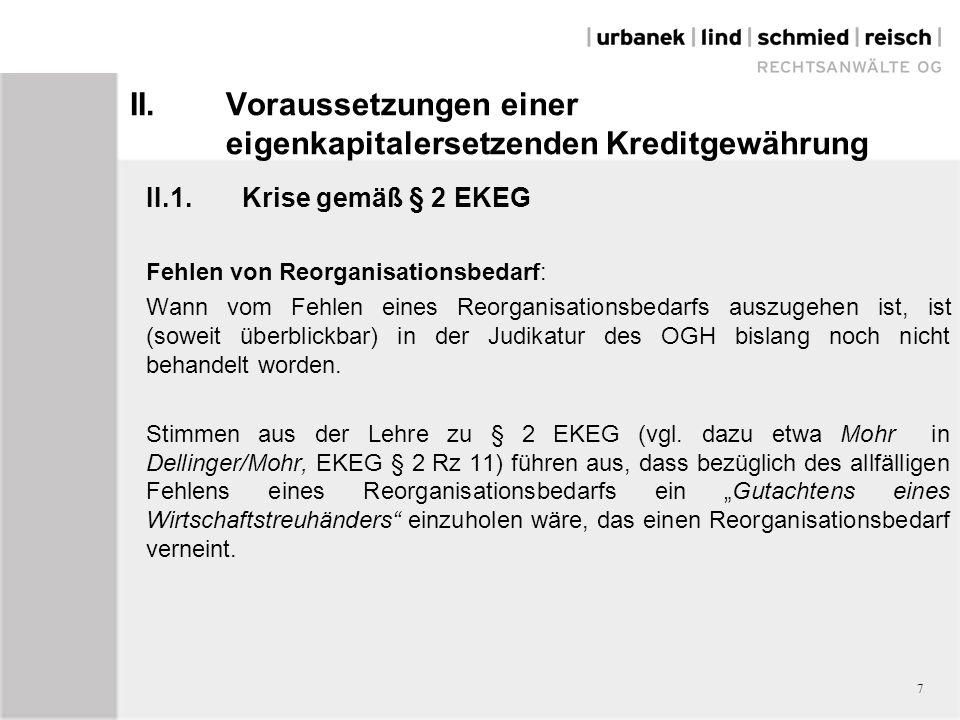 II.Voraussetzungen einer eigenkapitalersetzenden Kreditgewährung II.1.Krise gemäß § 2 EKEG Fehlen von Reorganisationsbedarf: Wann vom Fehlen eines Reorganisationsbedarfs auszugehen ist, ist (soweit überblickbar) in der Judikatur des OGH bislang noch nicht behandelt worden.