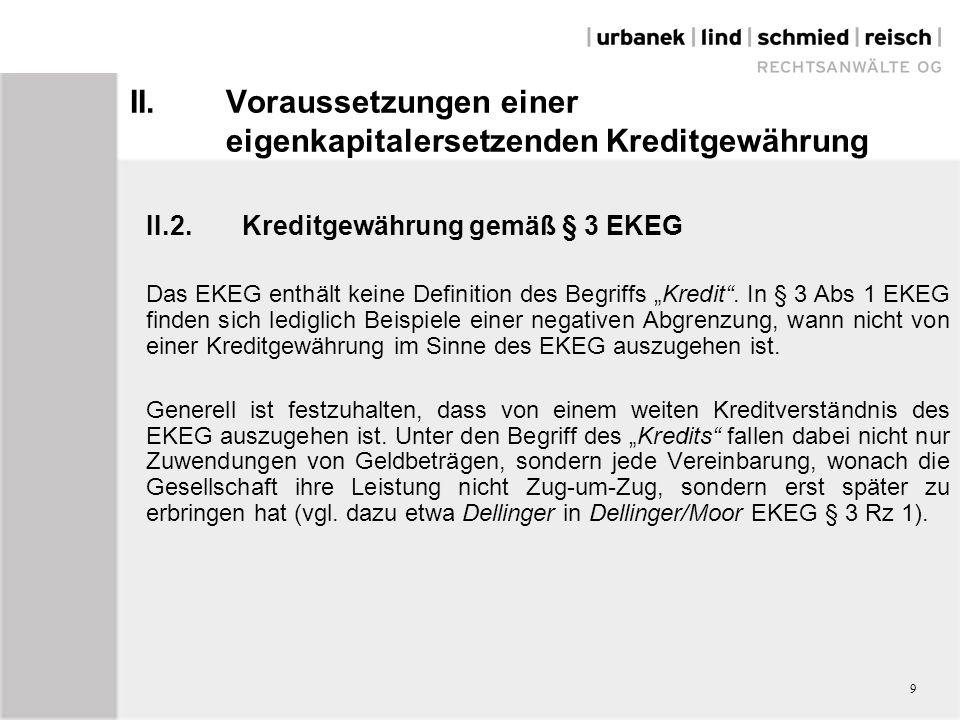 """II.Voraussetzungen einer eigenkapitalersetzenden Kreditgewährung II.2.Kreditgewährung gemäß § 3 EKEG Im Zusammenhang mit einer """"Kreditgewährung muss der Gesellschaft in irgendeiner Form bewusst Liquidität im weitesten Sinn (nicht nur in Geldform sondern auch durch Waren, Mieträume etc.) überlassen werden."""