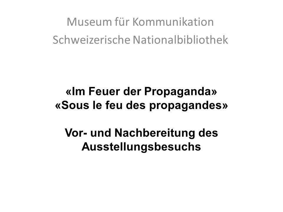 «Im Feuer der Propaganda» «Sous le feu des propagandes» Vor- und Nachbereitung des Ausstellungsbesuchs Museum für Kommunikation Schweizerische Nationalbibliothek
