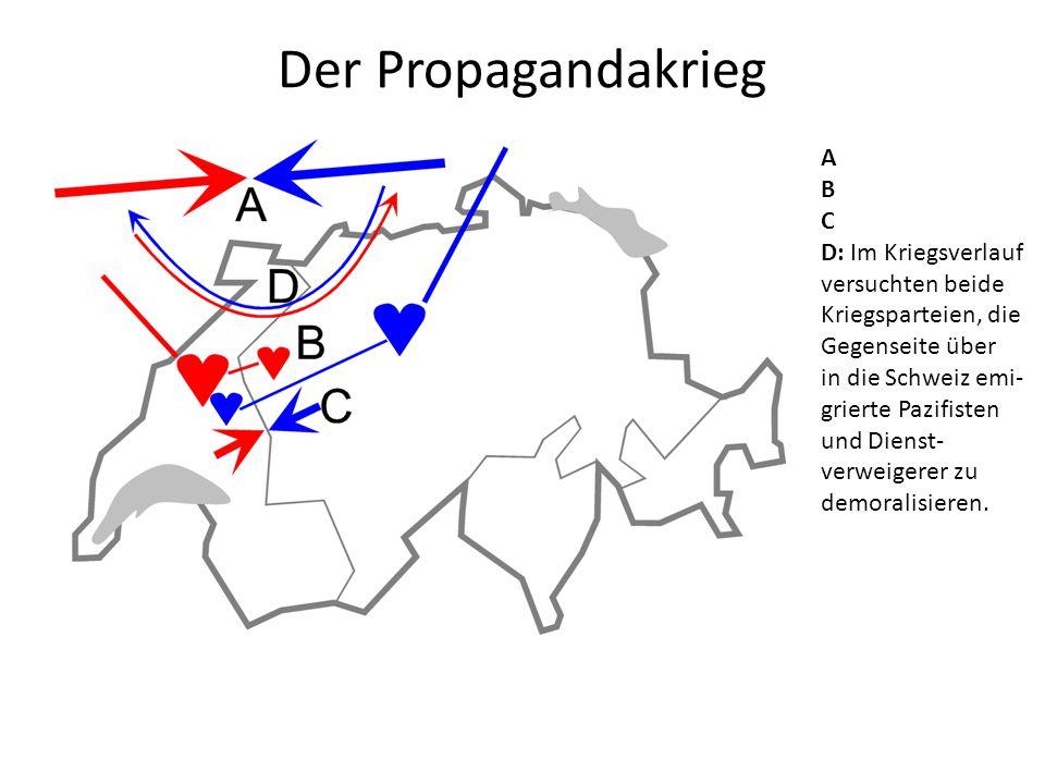 Der Propagandakrieg A B C D: Im Kriegsverlauf versuchten beide Kriegsparteien, die Gegenseite über in die Schweiz emi- grierte Pazifisten und Dienst- verweigerer zu demoralisieren.