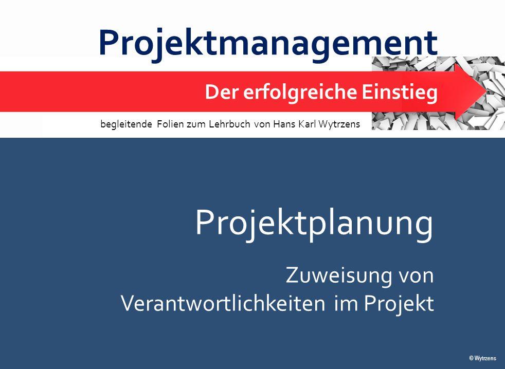 © Wytrzens Projektplanung – Verantwortlichkeitszuweisung 1 Projektmanagement Der erfolgreiche Einstieg © Wytrzens begleitende Folien zum Lehrbuch von