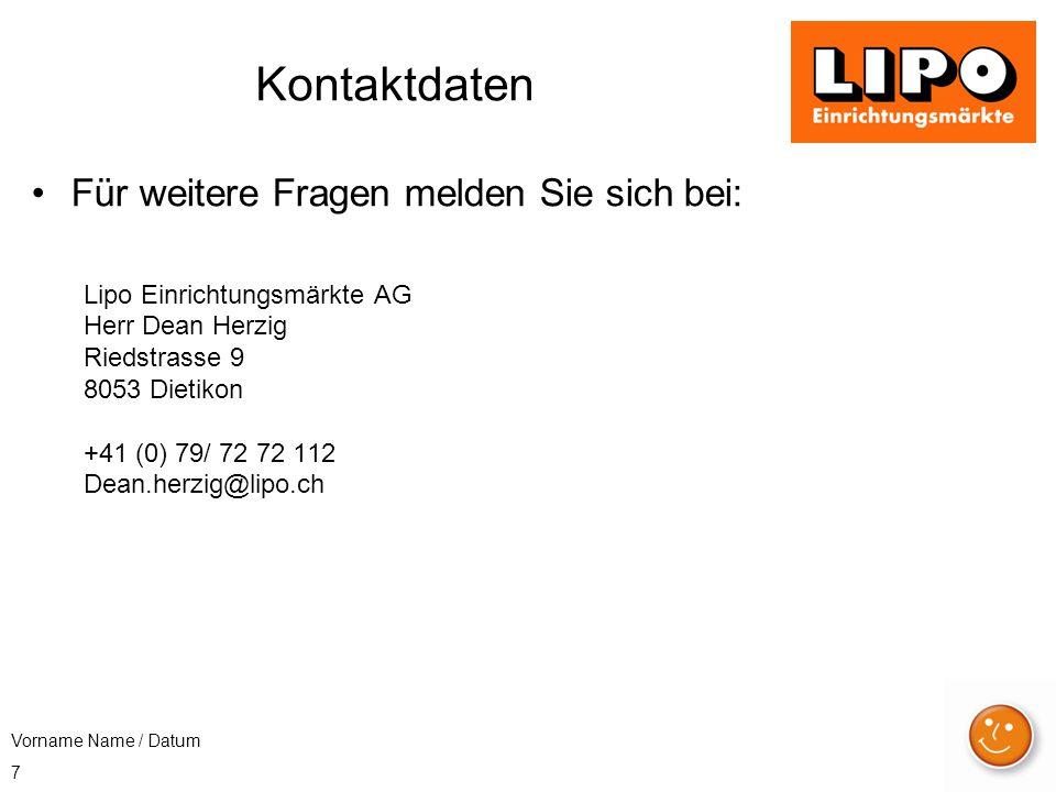 7 Kontaktdaten Für weitere Fragen melden Sie sich bei: Lipo Einrichtungsmärkte AG Herr Dean Herzig Riedstrasse 9 8053 Dietikon +41 (0) 79/ 72 72 112 Dean.herzig@lipo.ch Vorname Name / Datum
