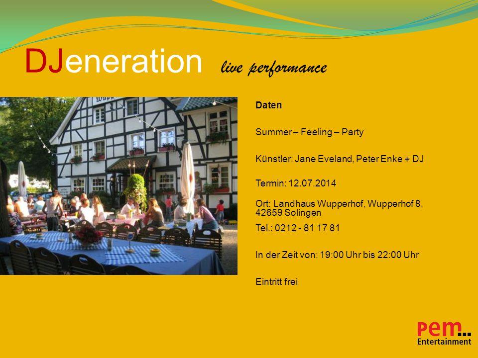 DJeneration live performance Daten Summer – Feeling – Party Künstler: Jane Eveland, Peter Enke + DJ Termin: 12.07.2014 Ort: Landhaus Wupperhof, Wupperhof 8, 42659 Solingen Tel.: 0212 - 81 17 81 In der Zeit von: 19:00 Uhr bis 22:00 Uhr Eintritt frei