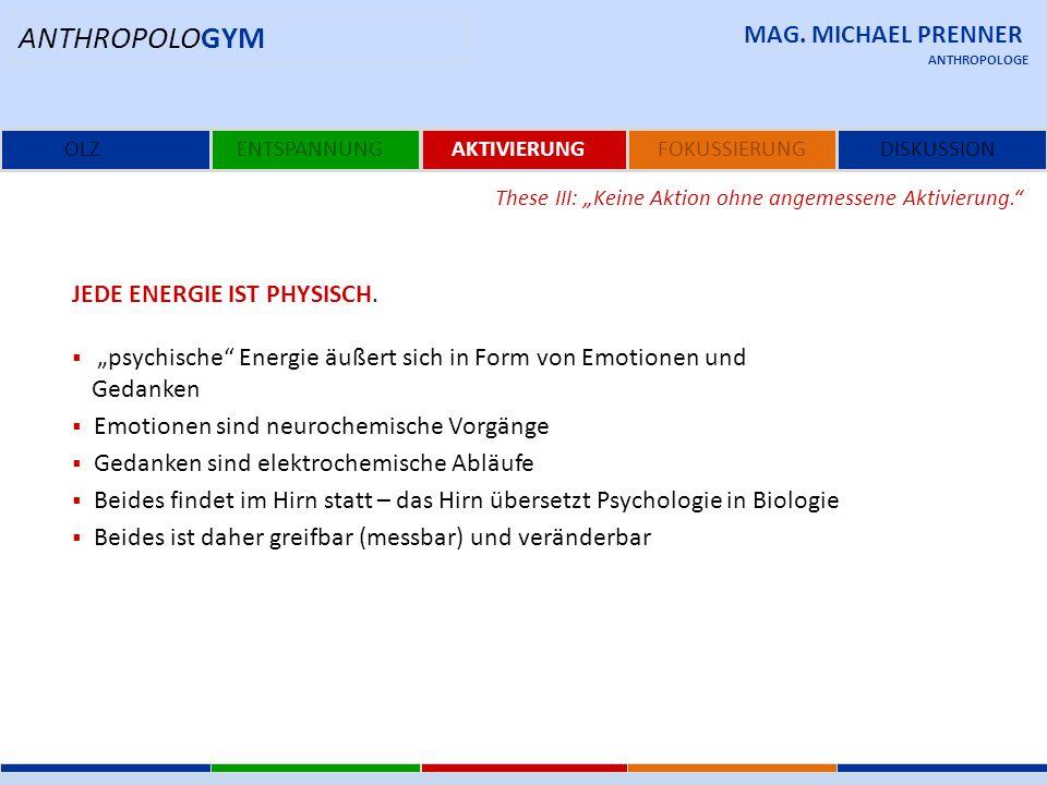 """MAG. MICHAEL PRENNER OLZENTSPANNUNGAKTIVIERUNGFOKUSSIERUNG ANTHROPOLOGE These III: """"Keine Aktion ohne angemessene Aktivierung."""" JEDE ENERGIE IST PHYSI"""