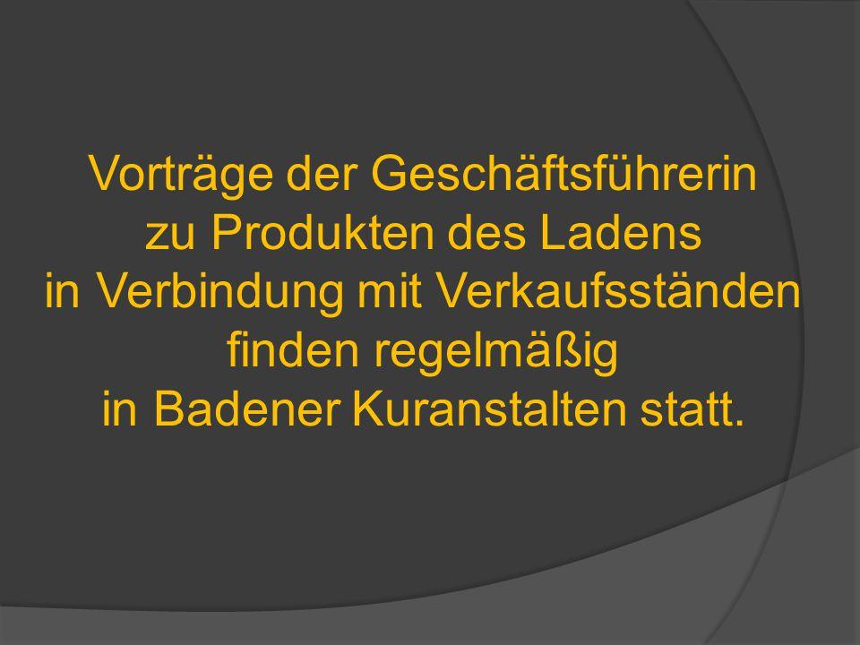 Vorträge der Geschäftsführerin zu Produkten des Ladens in Verbindung mit Verkaufsständen finden regelmäßig in Badener Kuranstalten statt.