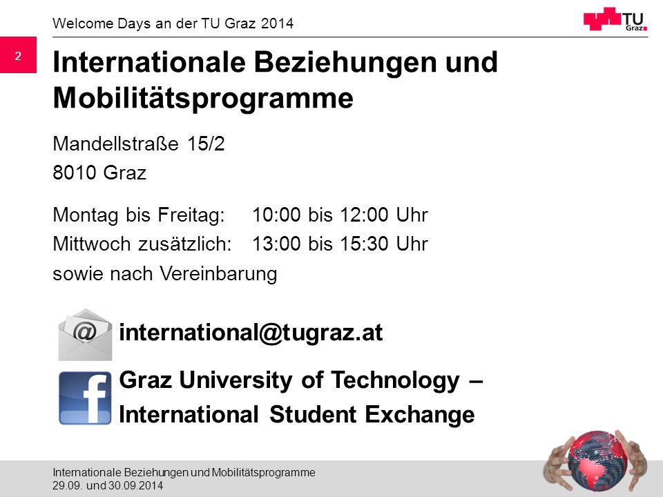 2 Welcome Days an der TU Graz 2014 2 Internationale Beziehungen und Mobilitätsprogramme Mandellstraße 15/2 8010 Graz Montag bis Freitag: 10:00 bis 12:00 Uhr Mittwoch zusätzlich:13:00 bis 15:30 Uhr sowie nach Vereinbarung international@tugraz.at Graz University of Technology – International Student Exchange 29.09.