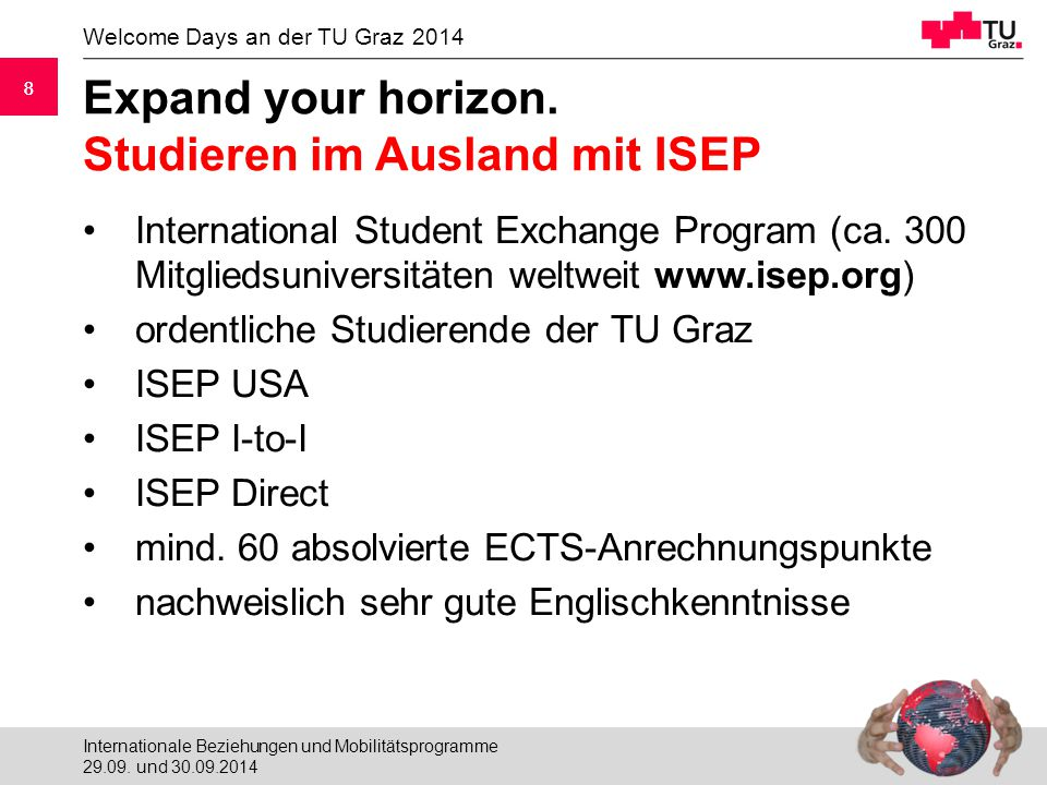 8 Welcome Days an der TU Graz 2014 8 Expand your horizon. Studieren im Ausland mit ISEP International Student Exchange Program (ca. 300 Mitgliedsunive