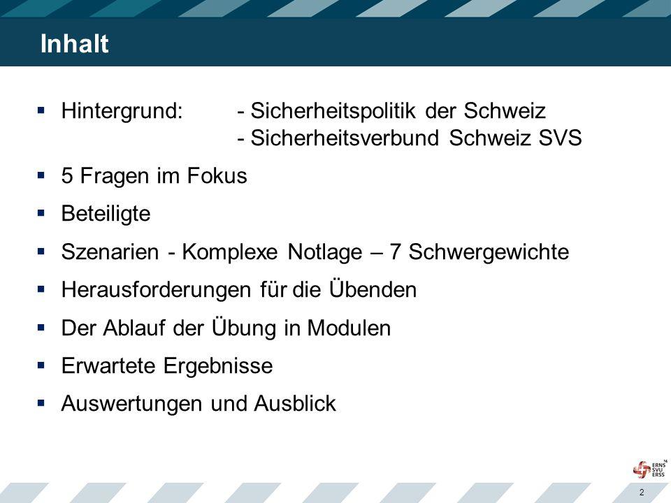 2 Inhalt  Hintergrund: - Sicherheitspolitik der Schweiz - Sicherheitsverbund Schweiz SVS  5 Fragen im Fokus  Beteiligte  Szenarien - Komplexe Notlage – 7 Schwergewichte  Herausforderungen für die Übenden  Der Ablauf der Übung in Modulen  Erwartete Ergebnisse  Auswertungen und Ausblick