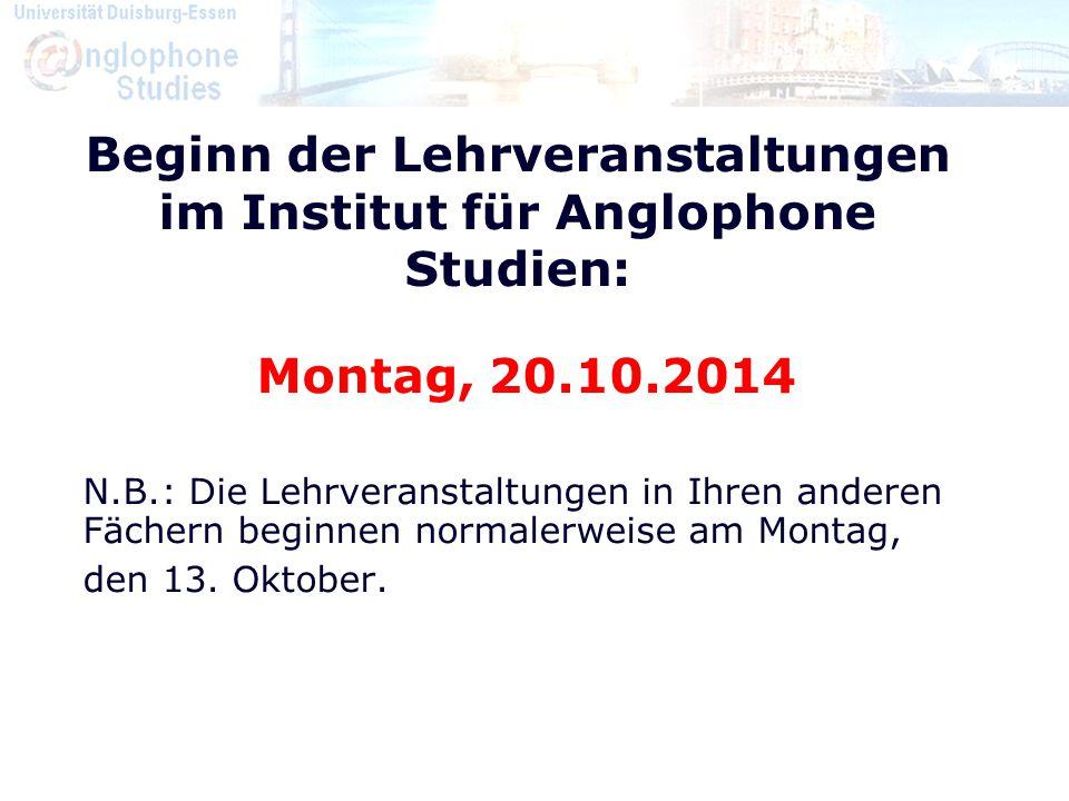 Beginn der Lehrveranstaltungen im Institut für Anglophone Studien: Montag, 20.10.2014 N.B.: Die Lehrveranstaltungen in Ihren anderen Fächern beginnen