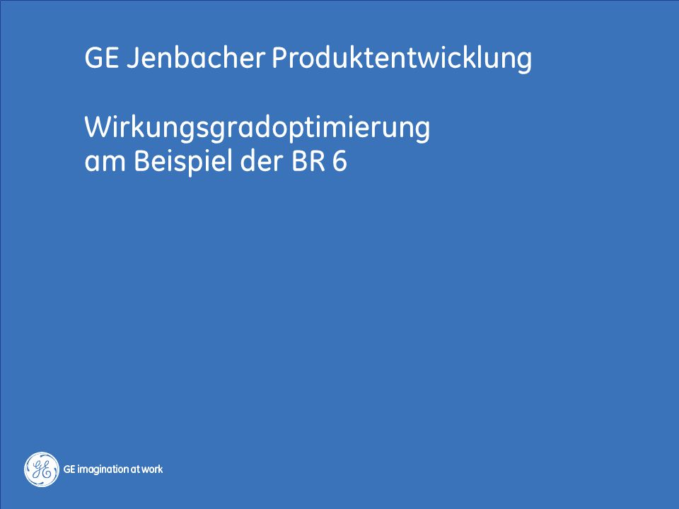 6 / GE Jenbacher / Regelenergie 13.-14. Okt. 2014 Copyright 2014, General Electric Company GE Jenbacher Produktentwicklung Wirkungsgradoptimierung am