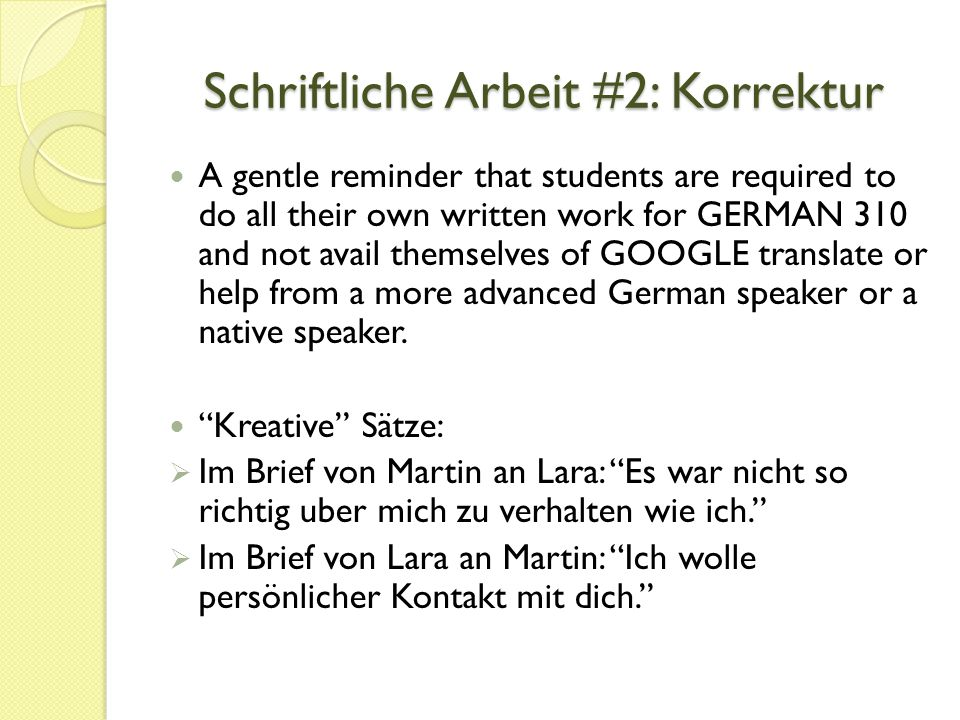 Schriftliche Arbeit #2: Korrektur A gentle reminder that students are required to do all their own written work for GERMAN 310 and not avail themselves of GOOGLE translate or help from a more advanced German speaker or a native speaker.