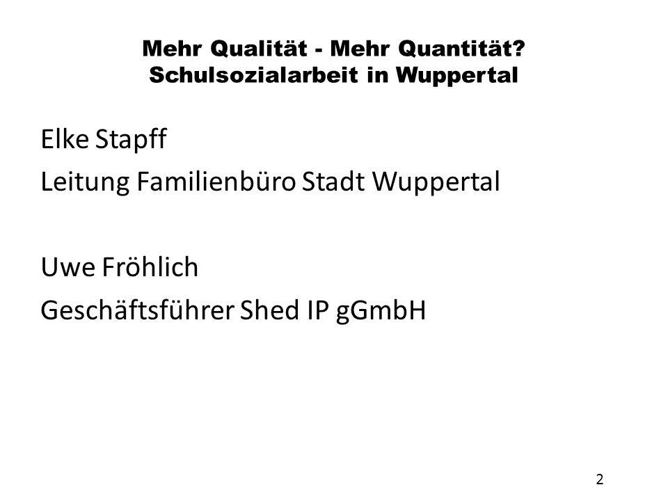 Mehr Qualität - Mehr Quantität? Schulsozialarbeit in Wuppertal Elke Stapff Leitung Familienbüro Stadt Wuppertal Uwe Fröhlich Geschäftsführer Shed IP g