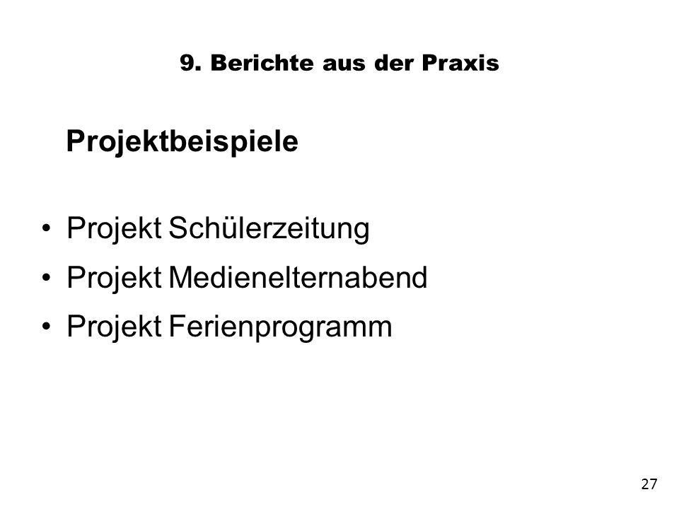 9. Berichte aus der Praxis Projektbeispiele Projekt Schülerzeitung Projekt Medienelternabend Projekt Ferienprogramm 27