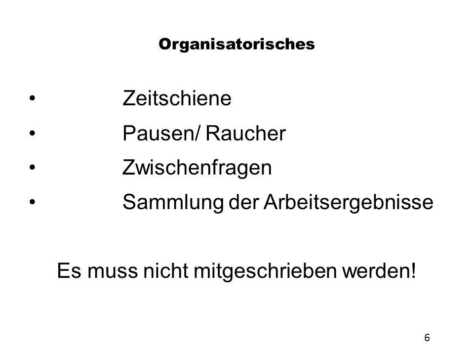 Organisatorisches Zeitschiene Pausen/ Raucher Zwischenfragen Sammlung der Arbeitsergebnisse Es muss nicht mitgeschrieben werden! 6