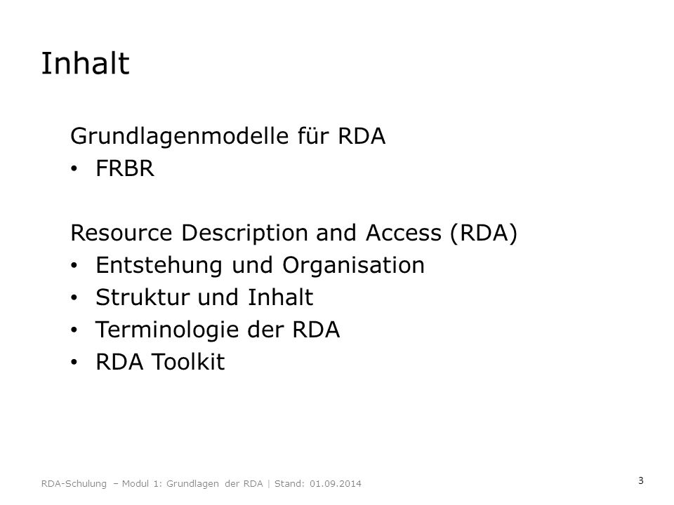 14 0.0 Ziel und Geltungsbereich 0.1 Wesentliche Funktionen 0.2 Beziehung zu sonstigen Standards für die Beschreibung von Ressourcen und den Zugang zu ihnen 0.3 Konzeptionelle Modelle, die den RDA zugrunde liegen 0.4 Ziele und Prinzipien für die Beschreibung von Ressourcen und den Zugang zu ihnen 0.5 Struktur 0.6 Kernelemente 0.7 Sucheinstiege 0.8 Alternativen und Optionen 0.9 Ausnahmen 0.10 Beispiele 0.11 Internationalisierung 0.12 Kodierung von RDA-Daten RDA-Schulung – Modul 1: Grundlagen der RDA | Stand: 01.09.2014 Kapitel 0: Einleitung